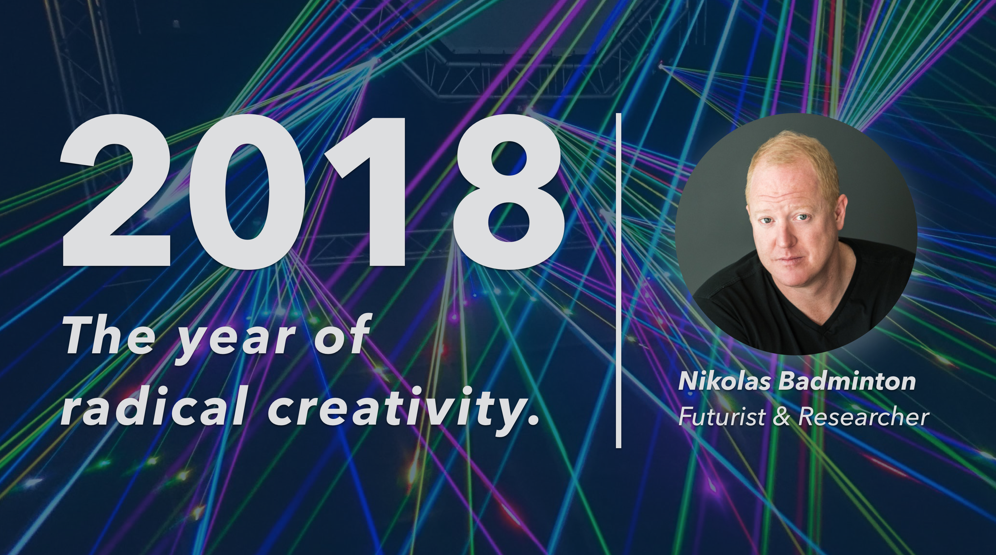 2018: The Year of Radical Creativity by Nikolas Badminton, Futurist & Researcher