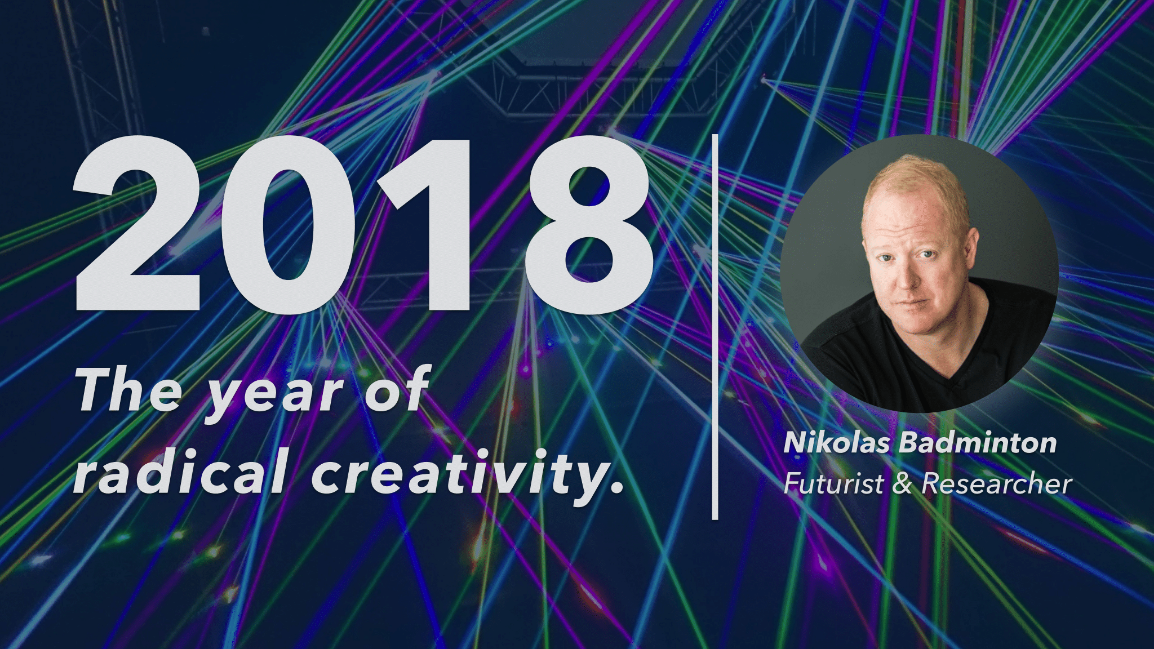 2018 - THE YEAR OF RADICAL CREATIVITY - NIKOLAS BADMINTON
